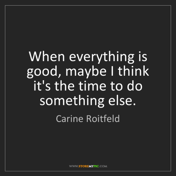 Carine Roitfeld: When everything is good, maybe I think it's the time...