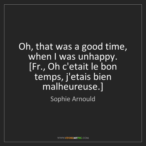 Sophie Arnould: Oh, that was a good time, when I was unhappy.  [Fr.,...