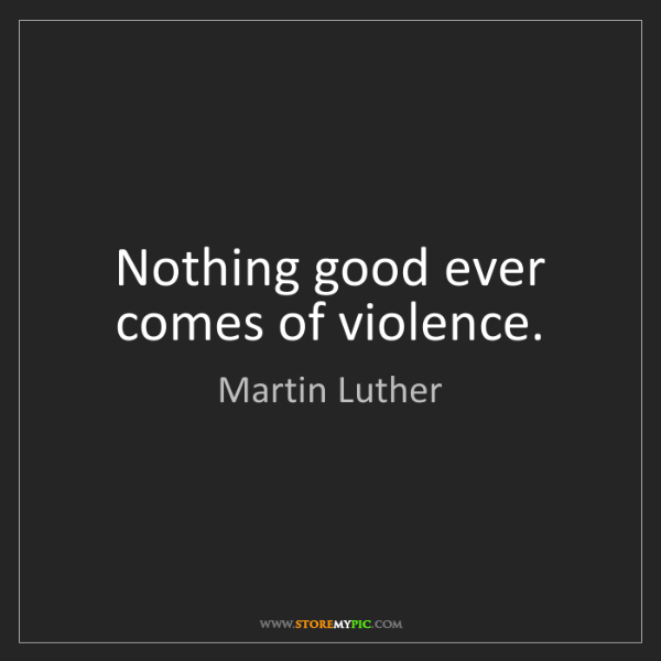 Martin Luther: Nothing good ever comes of violence.