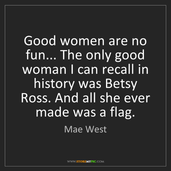 Mae West: Good women are no fun... The only good woman I can recall...
