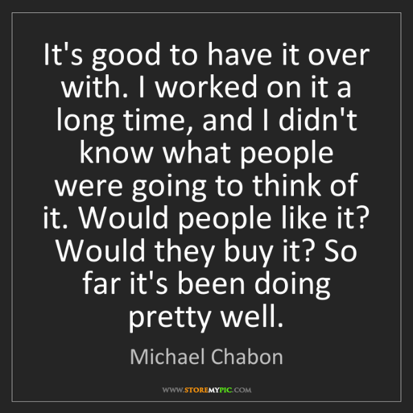 Michael Chabon: It's good to have it over with. I worked on it a long...