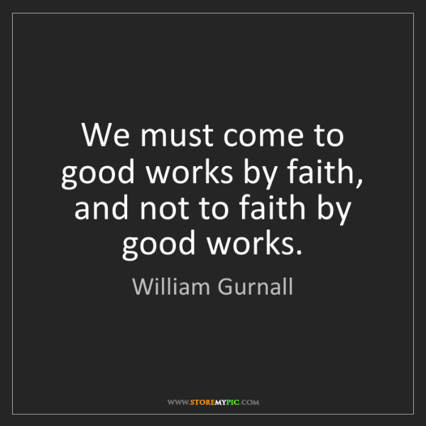 William Gurnall: We must come to good works by faith, and not to faith...