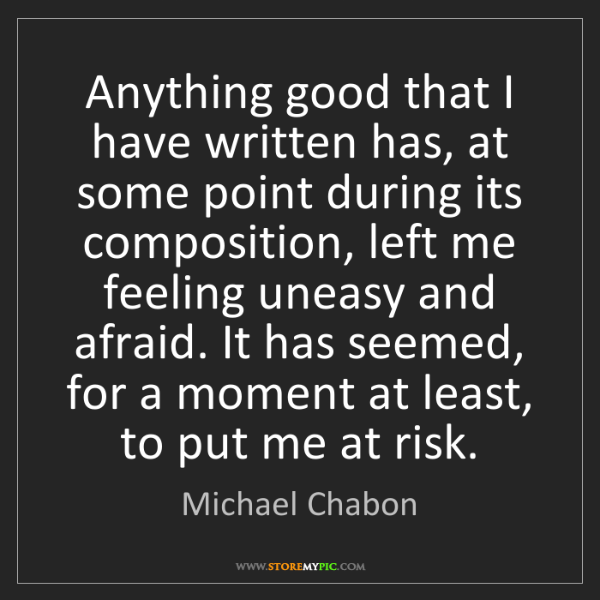 Michael Chabon: Anything good that I have written has, at some point...