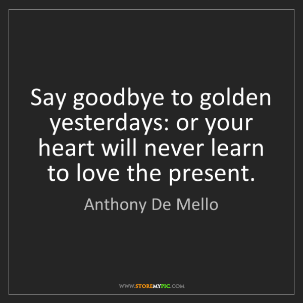 Anthony De Mello: Say goodbye to golden yesterdays: or your heart will...