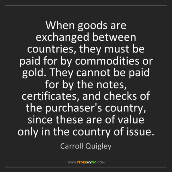 Carroll Quigley: When goods are exchanged between countries, they must...