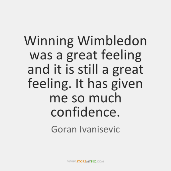 Winning Wimbledon was a great feeling and it is still a great ...