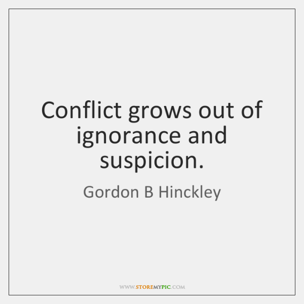 Conflict grows out of ignorance and suspicion.