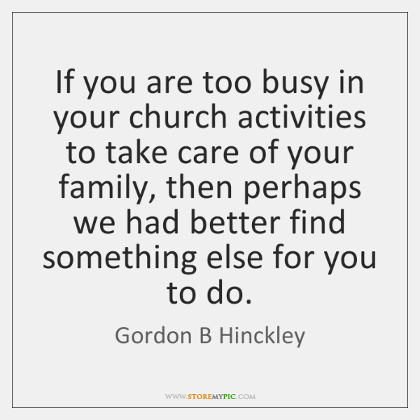 If you are too busy in your church activities to take care ...