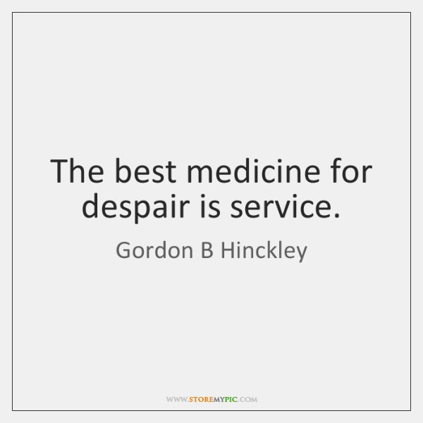 The best medicine for despair is service.