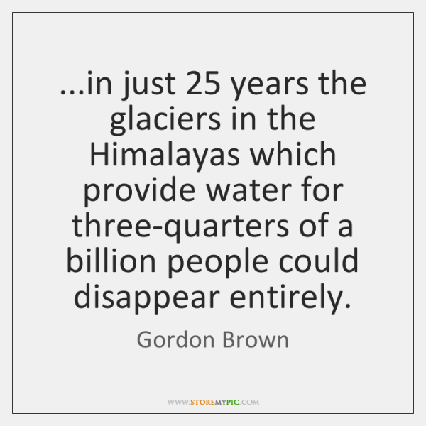 ...in just 25 years the glaciers in the Himalayas which provide water for ...