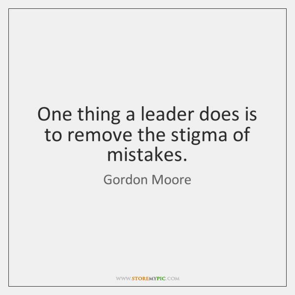 One thing a leader does is to remove the stigma of mistakes.