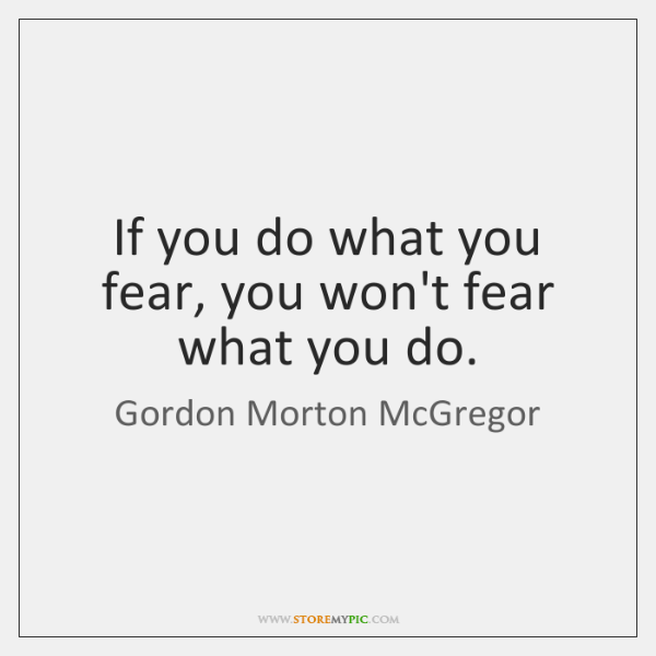 If you do what you fear, you won't fear what you do.