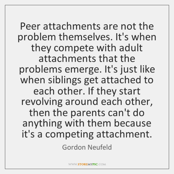 Peer attachments are not the problem themselves. It's when they compete with ...