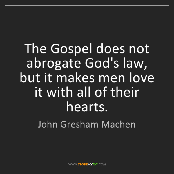 John Gresham Machen: The Gospel does not abrogate God's law, but it makes...