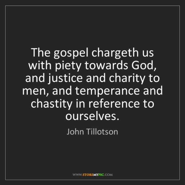 John Tillotson: The gospel chargeth us with piety towards God, and justice...