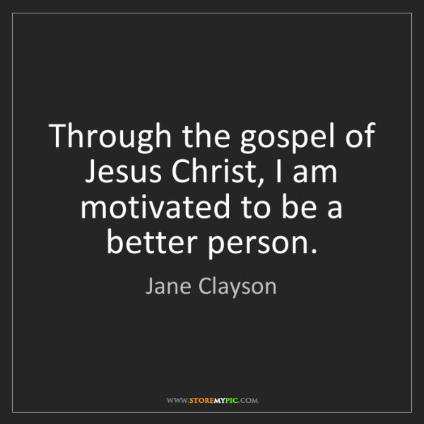 Jane Clayson: Through the gospel of Jesus Christ, I am motivated to...