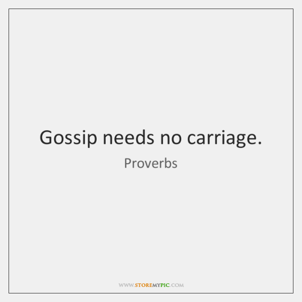 Gossip needs no carriage.