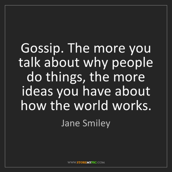 Jane Smiley: Gossip. The more you talk about why people do things,...