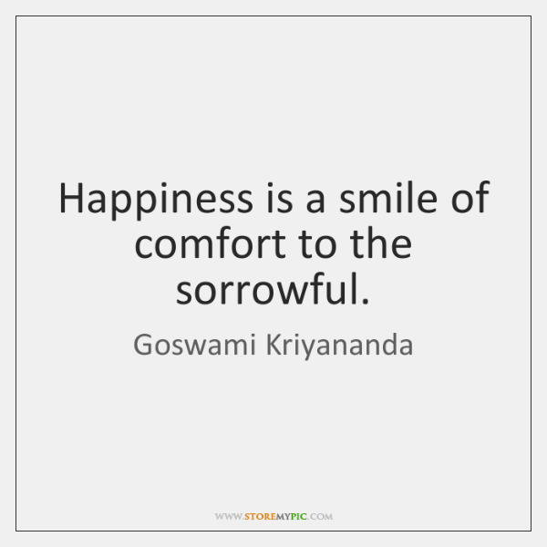 Happiness is a smile of comfort to the sorrowful.
