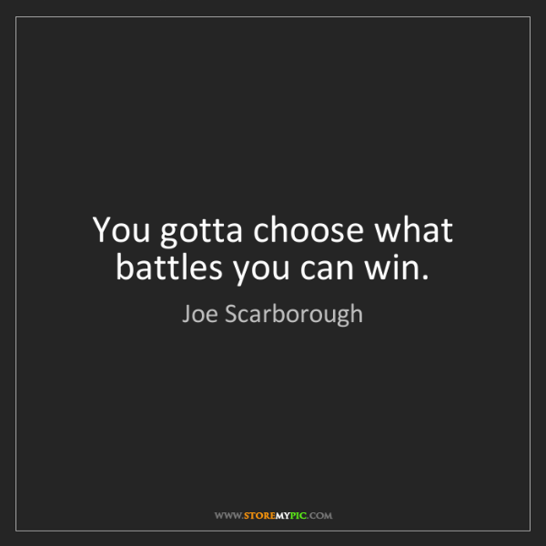 Joe Scarborough: You gotta choose what battles you can win.