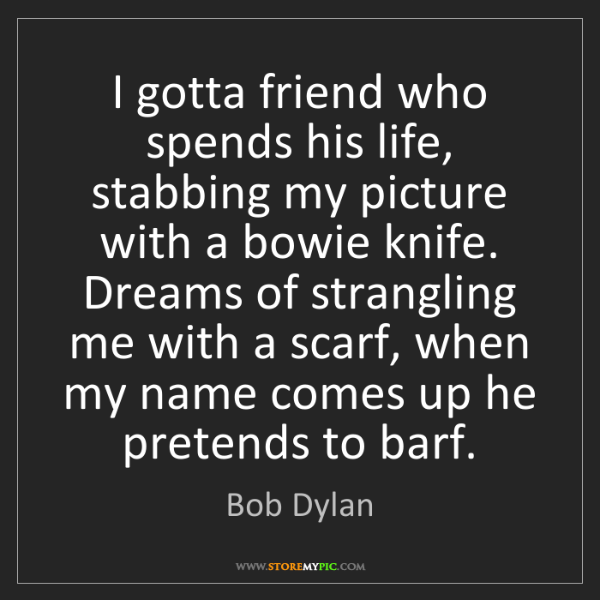 Bob Dylan: I gotta friend who spends his life, stabbing my picture...