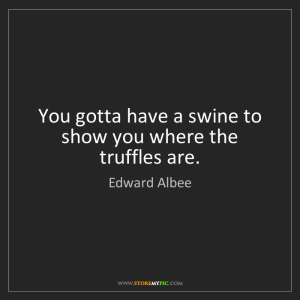Edward Albee: You gotta have a swine to show you where the truffles...