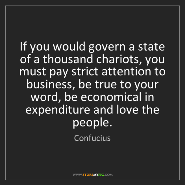 Confucius: If you would govern a state of a thousand chariots, you...