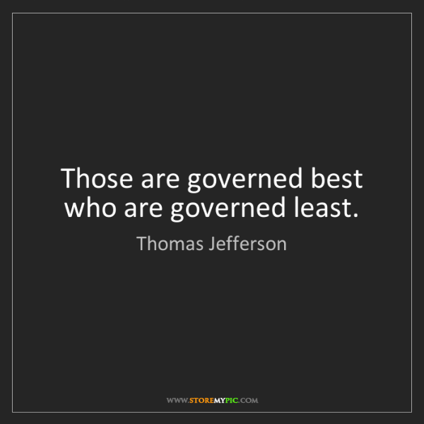 Thomas Jefferson: Those are governed best who are governed least.
