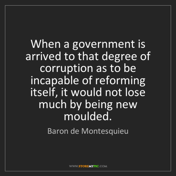 Baron de Montesquieu: When a government is arrived to that degree of corruption...