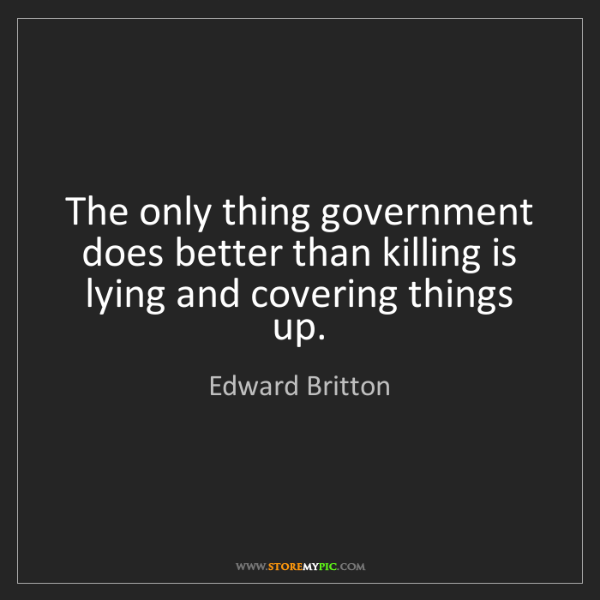 Edward Britton: The only thing government does better than killing is...