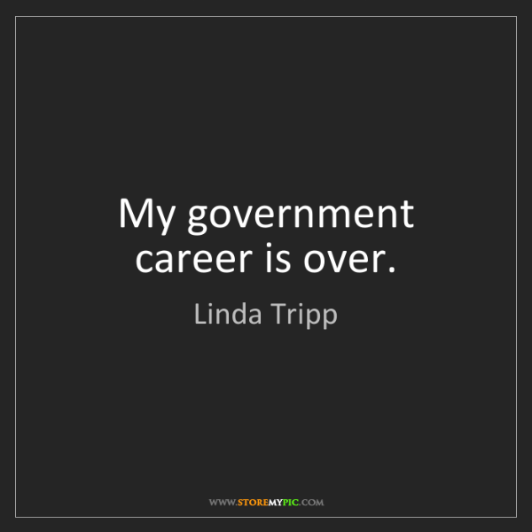 Linda Tripp: My government career is over.