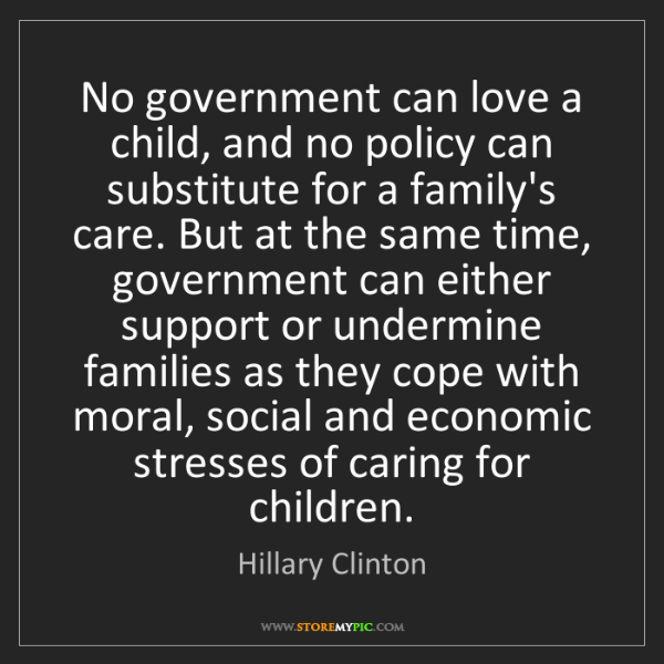 Hillary Clinton: No government can love a child, and no policy can substitute...