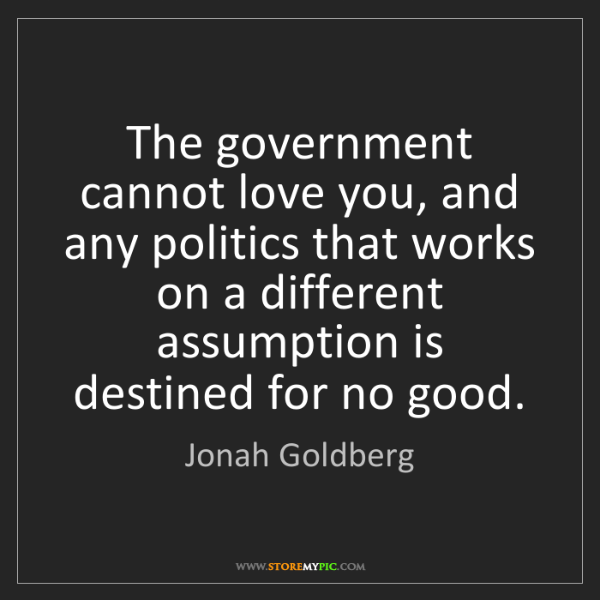 Jonah Goldberg: The government cannot love you, and any politics that...