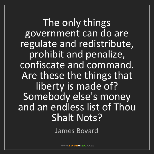 James Bovard: The only things government can do are regulate and redistribute,...