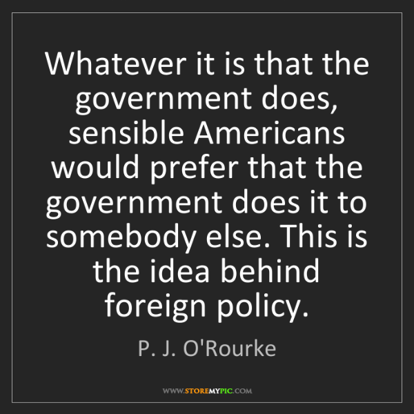 P. J. O'Rourke: Whatever it is that the government does, sensible Americans...
