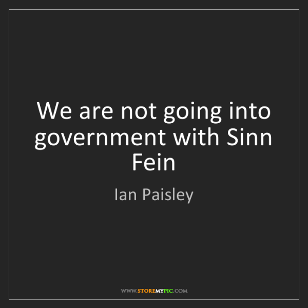 Ian Paisley: We are not going into government with Sinn Fein
