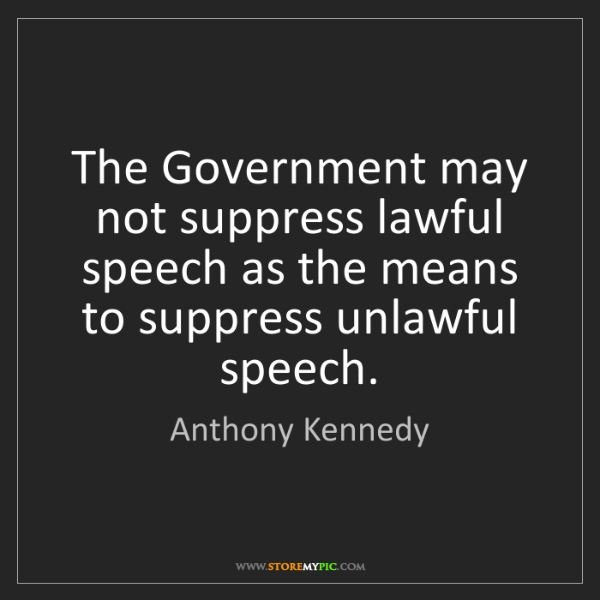 Anthony Kennedy: The Government may not suppress lawful speech as the...