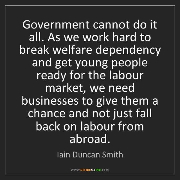 Iain Duncan Smith: Government cannot do it all. As we work hard to break...