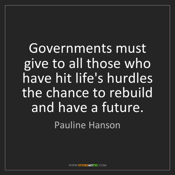 Pauline Hanson: Governments must give to all those who have hit life's...
