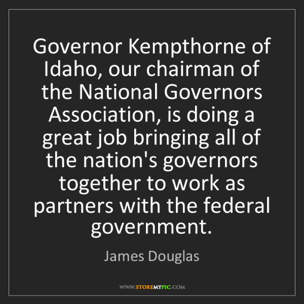 James Douglas: Governor Kempthorne of Idaho, our chairman of the National...