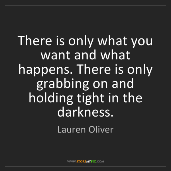 Lauren Oliver: There is only what you want and what happens. There is...
