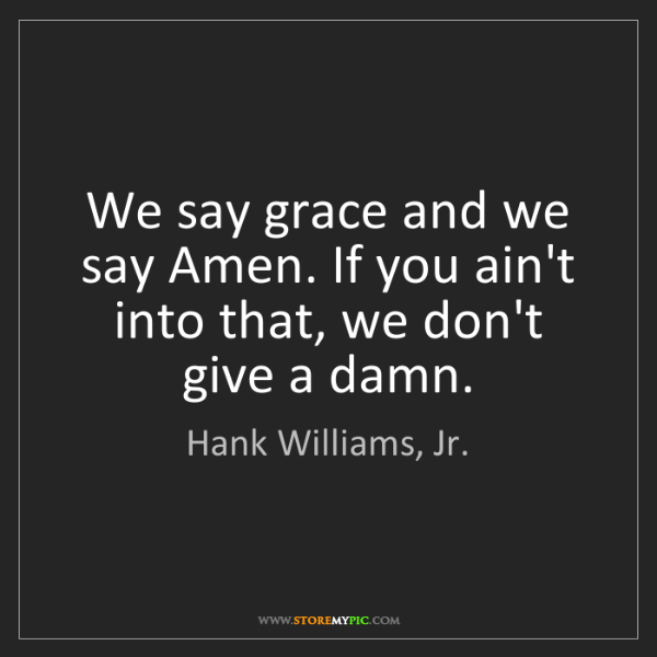 Hank Williams, Jr.: We say grace and we say Amen. If you ain't into that,...