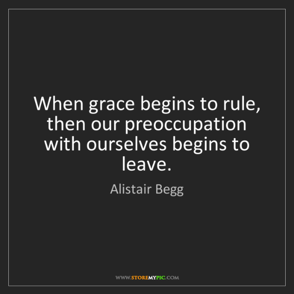 Alistair Begg: When grace begins to rule, then our preoccupation with...