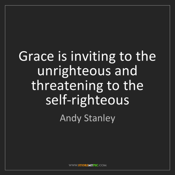 Andy Stanley: Grace is inviting to the unrighteous and threatening...