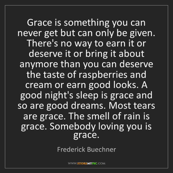 Frederick Buechner: Grace is something you can never get but can only be...