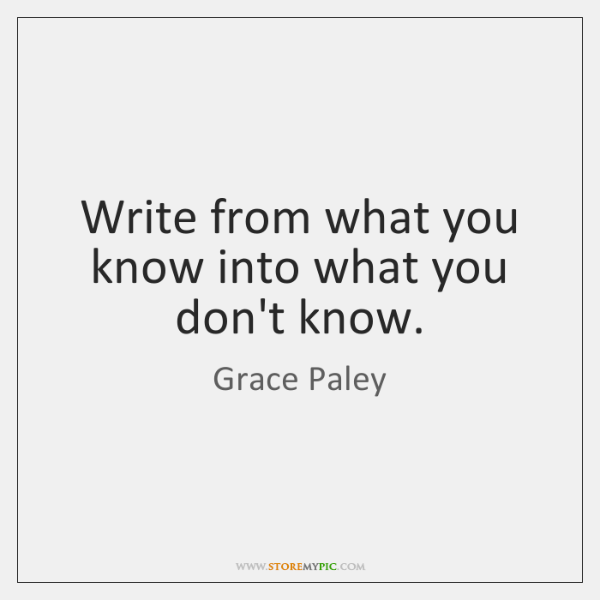 Write from what you know into what you don't know.