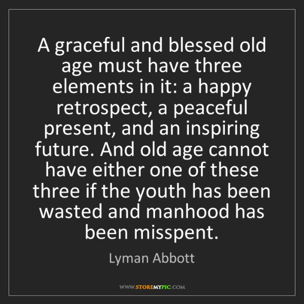 Lyman Abbott: A graceful and blessed old age must have three elements...