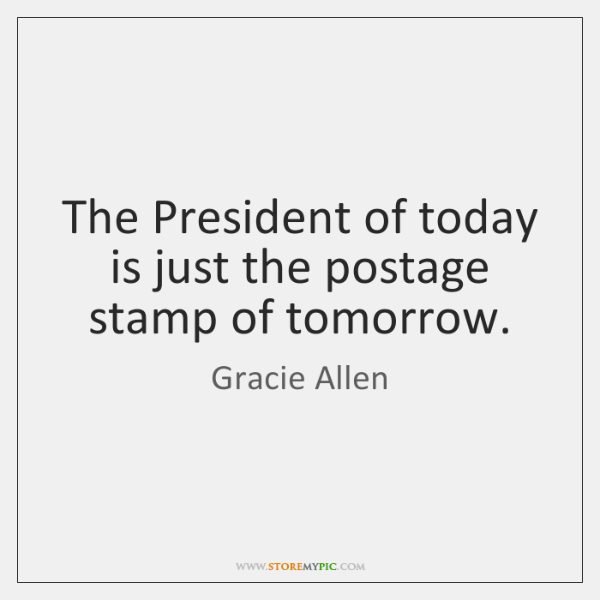 The President of today is just the postage stamp of tomorrow.