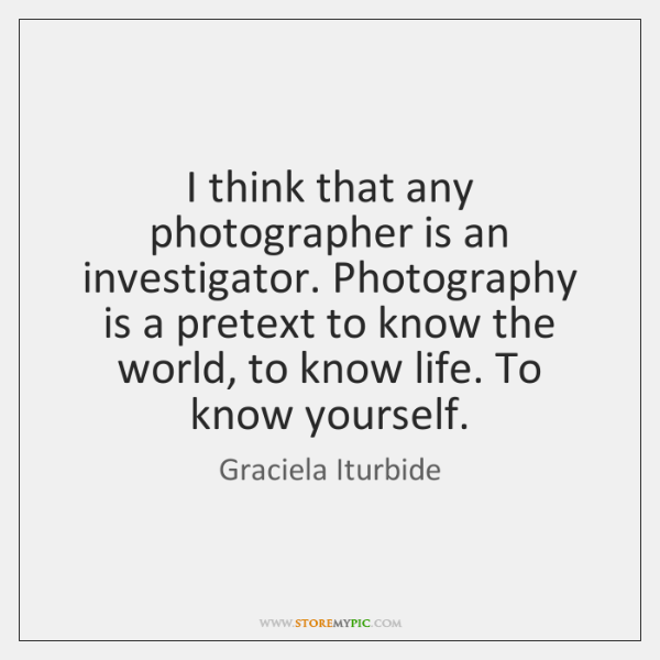 I think that any photographer is an investigator. Photography is a pretext ...