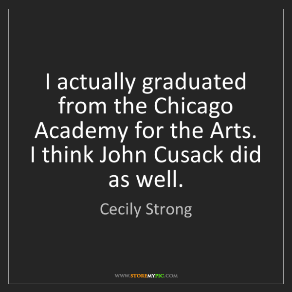 Cecily Strong: I actually graduated from the Chicago Academy for the...